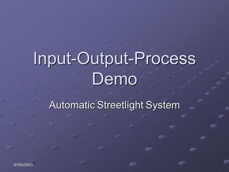 01/05/2015 Input-Output-Process Demo Automatic Streetlight System.