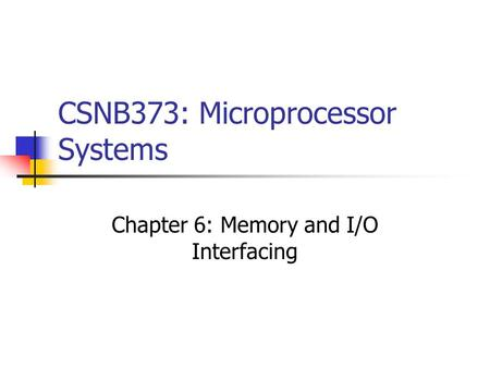 CSNB373: Microprocessor Systems Chapter 6: Memory and I/O Interfacing.