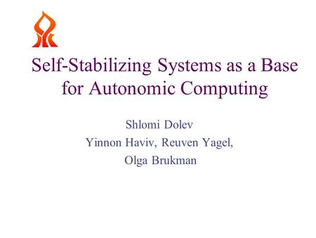 Self-Stabilizing Systems as a Base for Autonomic Computing Shlomi Dolev Yinnon Haviv, Reuven Yagel, Olga Brukman.
