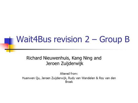 Wait4Bus revision 2 – Group B Altered from: Huanwen Qu, Jeroen Zuijderwijk, Rudy van Wandelen & Roy van den Broek Richard Nieuwenhuis, Kang Ning and Jeroen.