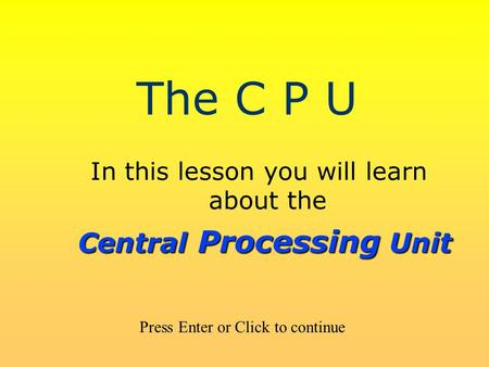 The C P U In this lesson you will learn about the Press Enter or Click to continue Central Processing Unit.