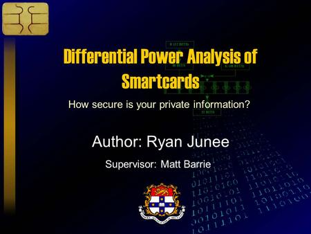 Differential Power Analysis of Smartcards How secure is your private information? Author: Ryan Junee Supervisor: Matt Barrie.