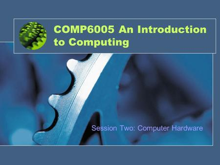 COMP6005 An Introduction to Computing Session Two: Computer Hardware.