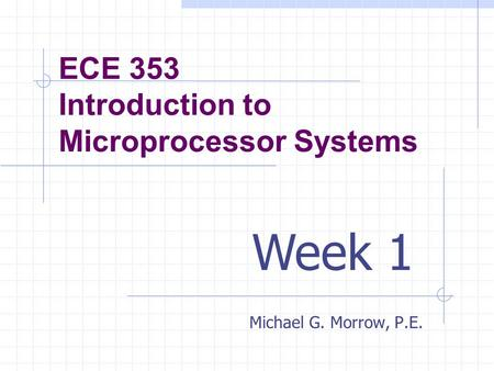 ECE 353 Introduction to Microprocessor Systems Michael G. Morrow, P.E. Week 1.