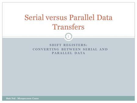 SHIFT REGISTERS: CONVERTING BETWEEN SERIAL AND PARALLEL DATA Mark Neil - Microprocessor Course 1 Serial versus Parallel Data Transfers.