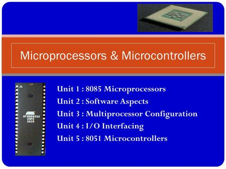 Unit 1 : 8085 Microprocessors Unit 2 : Software Aspects Unit 3 : Multiprocessor Configuration Unit 4 : I/O Interfacing Unit 5 : 8051 Microcontrollers Microprocessors.