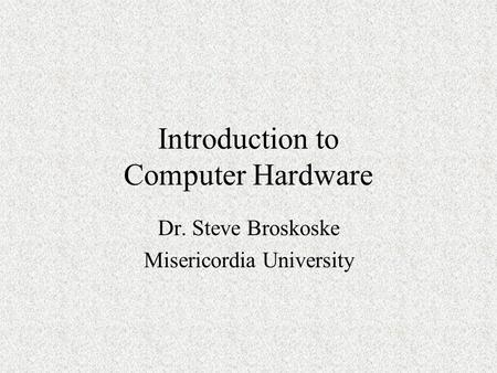 Introduction to Computer Hardware Dr. Steve Broskoske Misericordia University.