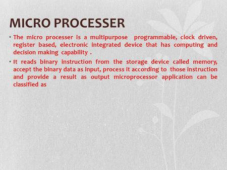 MICRO PROCESSER The micro processer is a multipurpose programmable, clock driven, register based, electronic integrated device that has computing and decision.