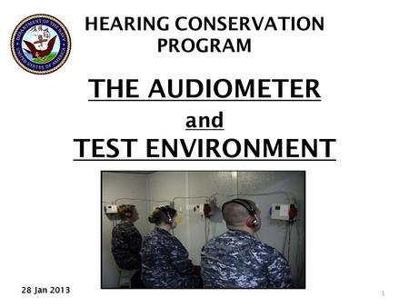 1 THE AUDIOMETER and TEST ENVIRONMENT HEARING CONSERVATION PROGRAM 28 Jan 2013.