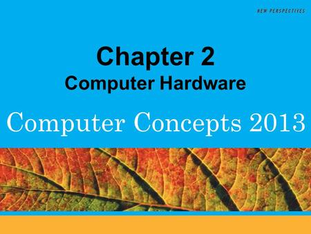 Computer Concepts 2013 Chapter 2 Computer Hardware.