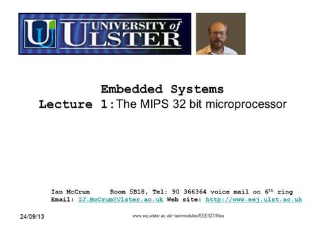 24/09/13 www.eej.ulster.ac.uk/~ian/modules/EEE527/files 1 Embedded Systems Lecture 1: The MIPS 32 bit microprocessor Ian McCrumRoom 5B18, Tel: 90 366364.