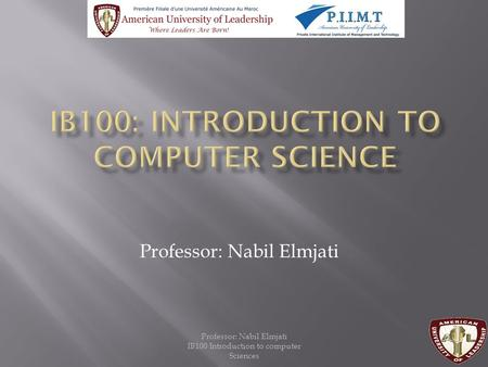 Professor: Nabil Elmjati IB100 Introduction to computer Sciences Professor: Nabil Elmjati.