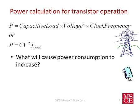 Power calculation for transistor operation What will cause power consumption to increase? CS2710 Computer Organization1.