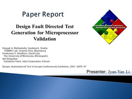 Presenter: Jyun-Yan Li Design Fault Directed Test Generation for Microprocessor Validation Deepak A. Mathaikutty, Sandeep K. Shukla FERMAT Lab, Virginia.