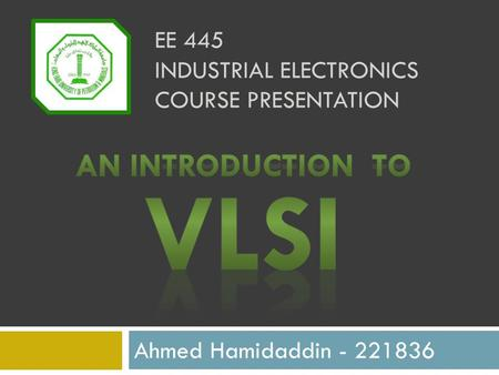EE 445 INDUSTRIAL ELECTRONICS COURSE PRESENTATION Ahmed Hamidaddin - 221836.