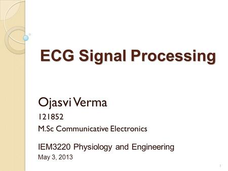 ECG Signal Processing Ojasvi Verma 121852 M.Sc Communicative Electronics IEM3220 Physiology and Engineering May 3, 2013 1.