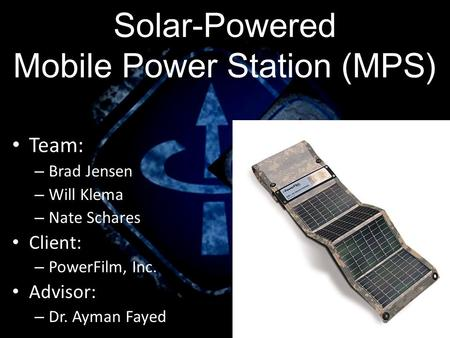Team: – Brad Jensen – Will Klema – Nate Schares Client: – PowerFilm, Inc. Advisor: – Dr. Ayman Fayed Solar-Powered Mobile Power Station (MPS)