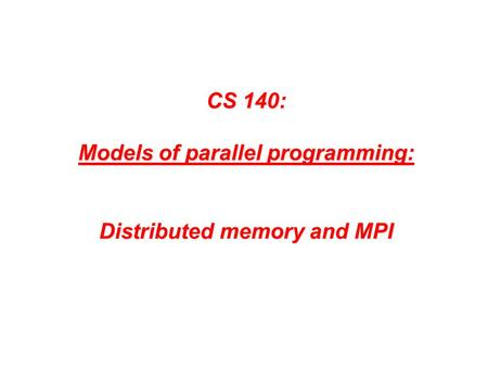 CS 140: Models of parallel programming: Distributed memory and MPI.