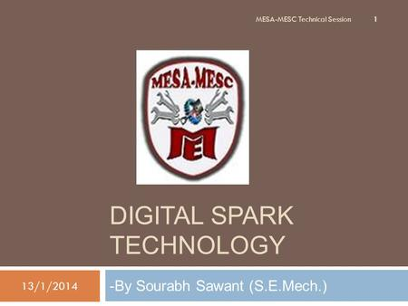 DIGITAL SPARK TECHNOLOGY -By Sourabh Sawant (S.E.Mech.) 13/1/2014 1 MESA-MESC Technical Session.