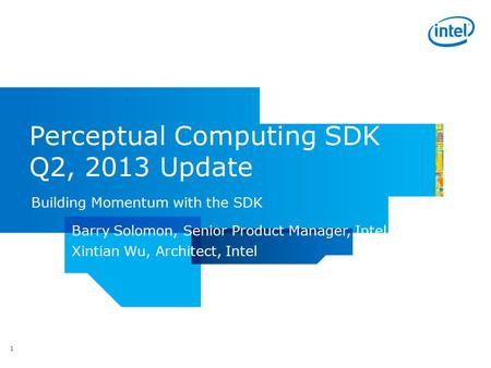 Perceptual Computing SDK Q2, 2013 Update Building Momentum with the SDK 1 Barry Solomon, Senior Product Manager, Intel Xintian Wu, Architect, Intel.