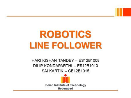 Indian Institute of Technology Hyderabad ROBOTICS LINE FOLLOWER HARI KISHAN TANDEY – ES12B1008 DILIP KONDAPARTHI – ES12B1010 SAI KARTIK – CE12B1015.
