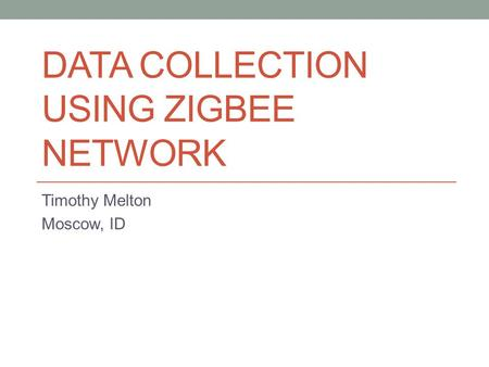 DATA COLLECTION USING ZIGBEE NETWORK Timothy Melton Moscow, ID.