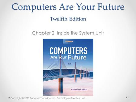 Computers Are Your Future Twelfth Edition Chapter 2: Inside the System Unit Copyright © 2012 Pearson Education, Inc. Publishing as Prentice Hall 1.