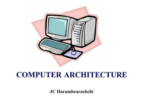 COMPUTER ARCHITECTURE JC Harambearachchi. Recommended Text 1Computer Organization and Architecture by William Stallings 2Structured Computer Organisation.