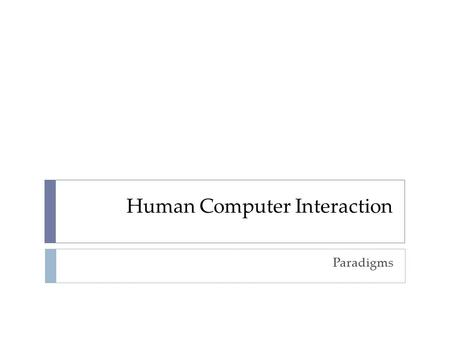 Human Computer Interaction Paradigms. why study paradigms  Concerns  how can an interactive system be developed to ensure its usability?  how can the.
