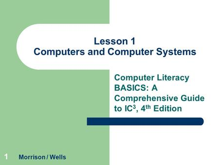 1 Lesson 1 Computers and Computer Systems Computer Literacy BASICS: A Comprehensive Guide to IC 3, 4 th Edition Morrison / Wells.