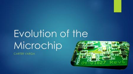 Evolution of the Microchip CARTER VARGA 1. Overview Referred to as a 'integrated circuit'. Creator: Jack Kilby, 1957. Idea came from Geoffrey W.A. Drummer,