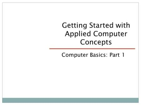 Getting Started with Applied Computer Concepts Computer Basics: Part 1.
