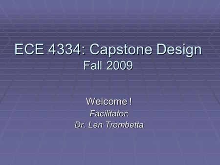 ECE 4334: Capstone Design Fall 2009 Welcome ! Facilitator: Dr. Len Trombetta.