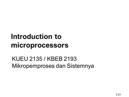 1.21 Introduction to microprocessors KUEU 2135 / KBEB 2193 Mikropemproses dan Sistemnya.