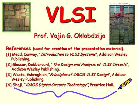 "VLSIVLSI Prof. Vojin G. Oklobdzija References (used for creation of the presentation material): [1] Mead, Conway, ""Introduction to VLSI Systems"", Addison."