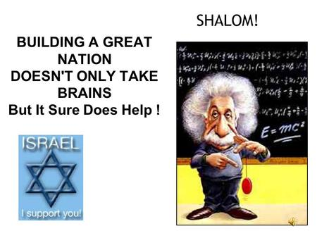 SHALOM! BUILDING A GREAT NATION DOESN'T ONLY TAKE BRAINS But It Sure Does Help!