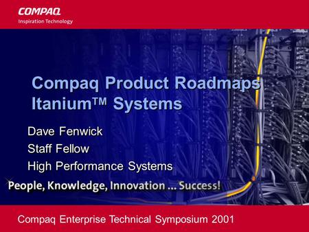 Compaq Enterprise Technical Symposium 2001 Compaq Product Roadmaps Itanium TM Systems Dave Fenwick Staff Fellow High Performance Systems Dave Fenwick Staff.
