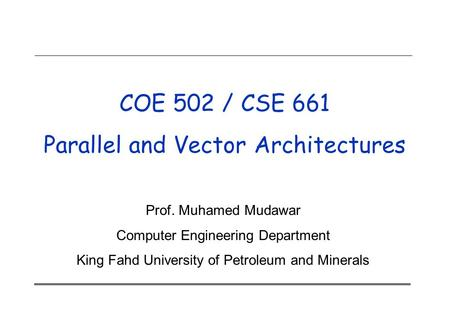 COE 502 / CSE 661 Parallel and Vector Architectures Prof. Muhamed Mudawar Computer Engineering Department King Fahd University of Petroleum and Minerals.