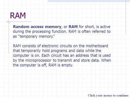 "RAM Random access memory, or RAM for short, is active during the processing function. RAM is often referred to as ""temporary memory."" RAM consists of electronic."