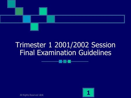 All Rights Reserved dktk 1 Trimester 1 2001/2002 Session Final Examination Guidelines.