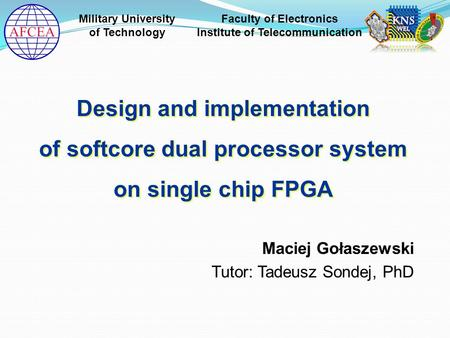 Maciej Gołaszewski Tutor: Tadeusz Sondej, PhD Design and implementation of softcore dual processor system on single chip FPGA Design and implementation.
