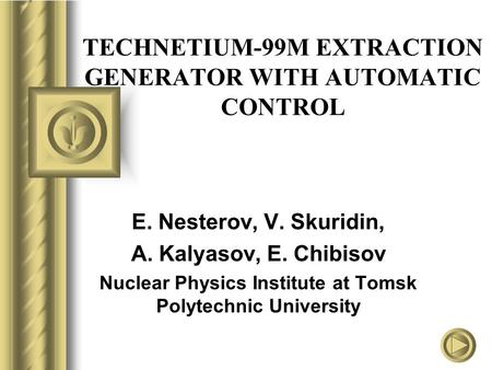 TECHNETIUM-99M EXTRACTION GENERATOR WITH AUTOMATIC CONTROL E. Nesterov, V. Skuridin, A. Kalyasov, E. Chibisov Nuclear Physics Institute at Tomsk Polytechnic.