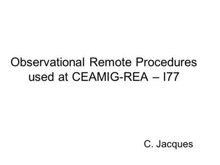 Observational Remote Procedures used at CEAMIG-REA – I77 C. Jacques.
