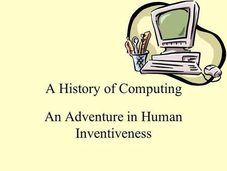 A History of Computing An Adventure in Human Inventiveness.