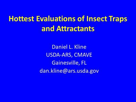 Hottest Evaluations of Insect Traps and Attractants Daniel L. Kline USDA-ARS, CMAVE Gainesville, FL
