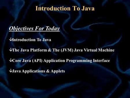 Introduction To Java Objectives For Today â Introduction To Java â The Java Platform & The (JVM) Java Virtual Machine â Core Java (API) Application Programming.