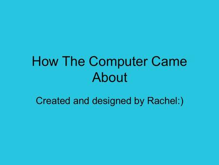 How The Computer Came About Created and designed by Rachel:)