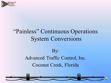 """Painless"" Continuous Operations System Conversions By: Advanced Traffic Control, Inc. Coconut Creek, Florida."
