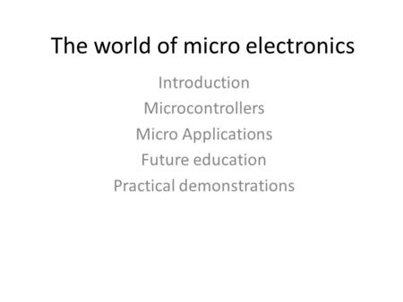 The world of micro electronics Introduction Microcontrollers Micro Applications Future education Practical demonstrations.