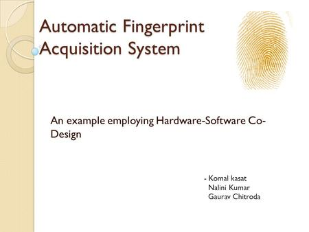 Automatic Fingerprint Acquisition System An example employing Hardware-Software Co- Design - Komal kasat Nalini Kumar Gaurav Chitroda.